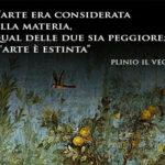 """Aforismi: """"Un tempo l'arte era considerata più preziosa della materia, ora non si sa qual delle due sia peggiore. La fama dell'arte è estinta."""" Plinio il Vecchio (23-79 d.C.)"""